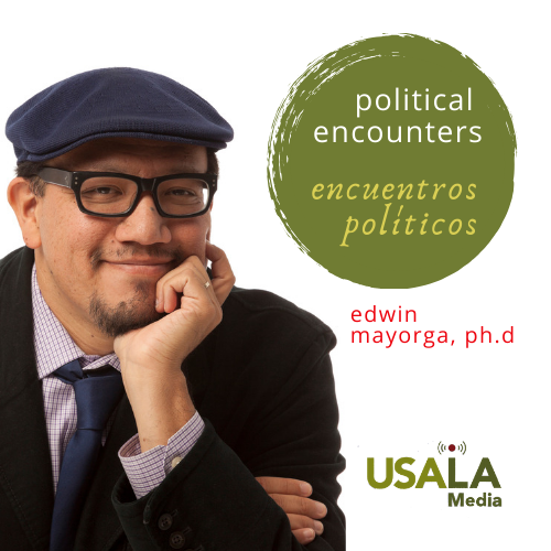 Image of man with classes and cap. He has his chin and head propped up by his left hand. Circle with words political encounters and encuentros políticos written inside the circle. name edwin mayorga, ph.d. and USALAmedia logo